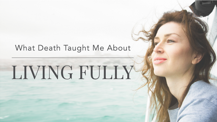 What Death Taught Me About Living Fully